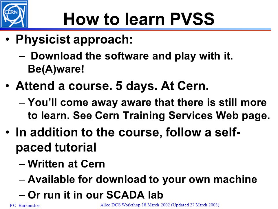 P.C. Burkimsher Alice DCS Workshop 18 March 2002 (Updated 27 March 2003) How to learn PVSS Physicist approach: – Download the software and play with i
