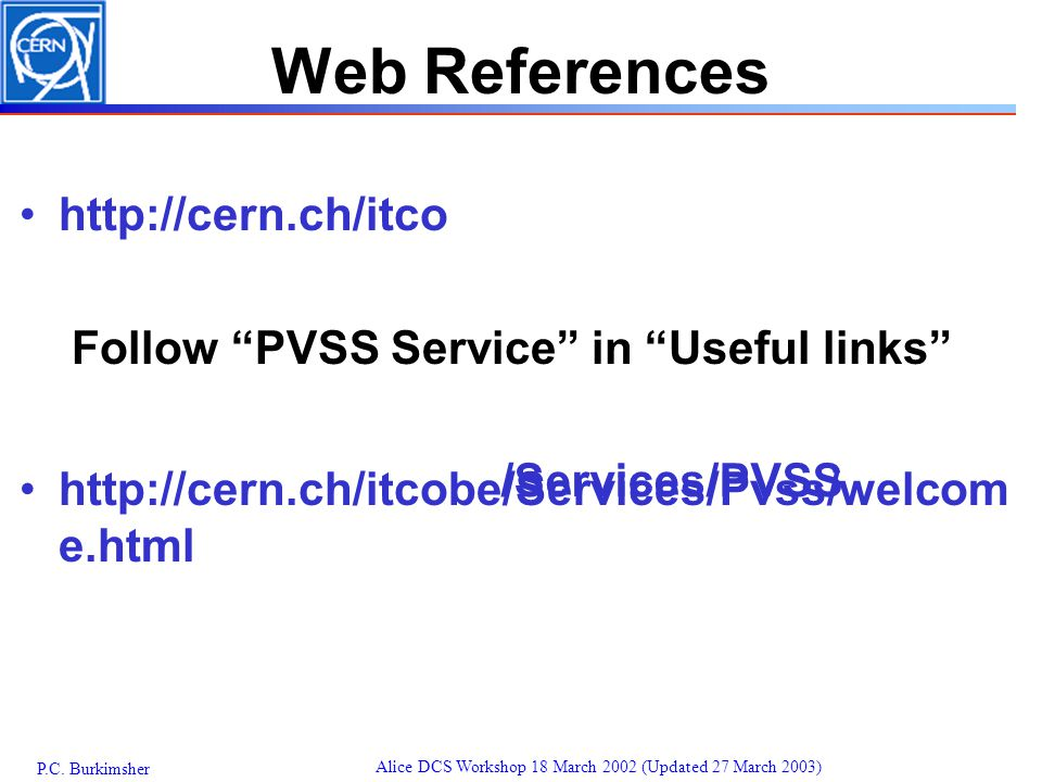 """P.C. Burkimsher Alice DCS Workshop 18 March 2002 (Updated 27 March 2003) Web References http://cern.ch/itco Follow """"PVSS Service"""" in """"Useful links"""" ht"""