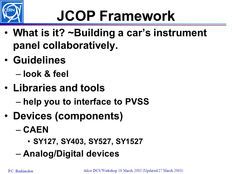 P.C. Burkimsher Alice DCS Workshop 18 March 2002 (Updated 27 March 2003) JCOP Framework What is it.