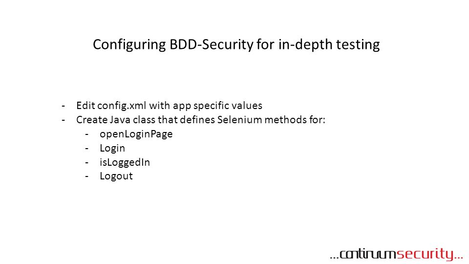 Configuring BDD-Security for in-depth testing -Edit config.xml with app specific values -Create Java class that defines Selenium methods for: -openLog