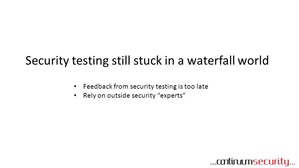 Security testing still stuck in a waterfall world Feedback from security testing is too late Rely on outside security experts