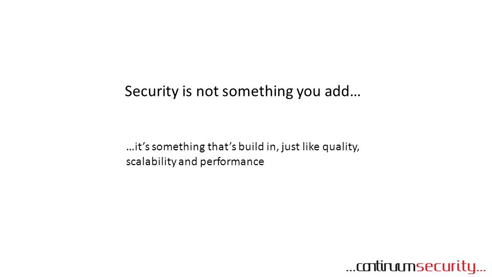 Security is not something you add… …it's something that's build in, just like quality, scalability and performance