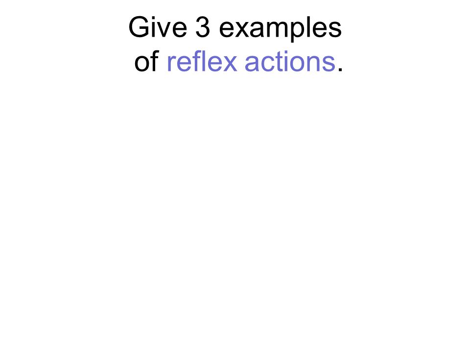Give 3 examples of reflex actions.
