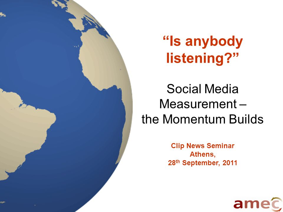 Is anybody listening Social Media Measurement – the Momentum Builds Clip News Seminar Athens, 28 th September, 2011