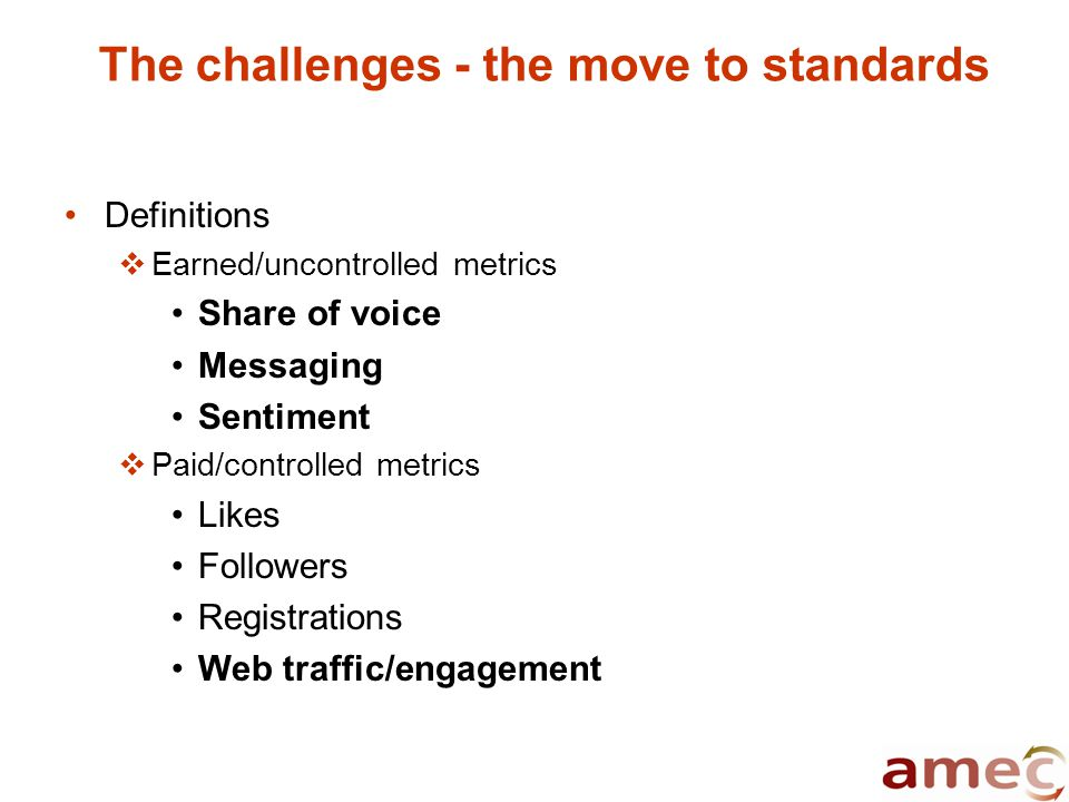 The challenges - the move to standards Definitions  Earned/uncontrolled metrics Share of voice Messaging Sentiment  Paid/controlled metrics Likes Followers Registrations Web traffic/engagement