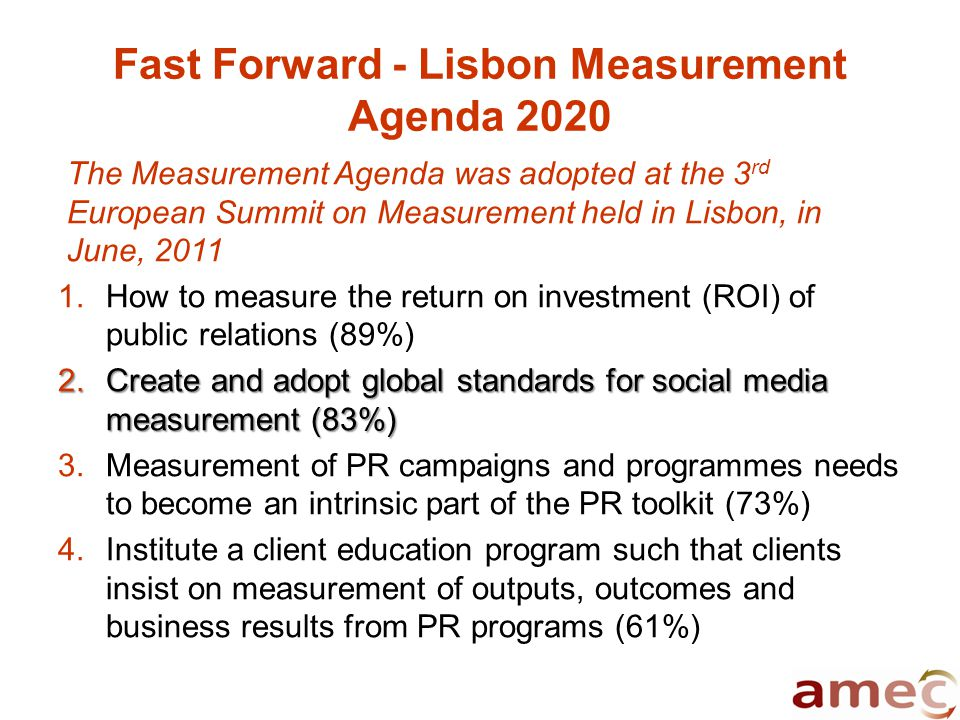 Fast Forward - Lisbon Measurement Agenda 2020 The Measurement Agenda was adopted at the 3 rd European Summit on Measurement held in Lisbon, in June, 2011 1.How to measure the return on investment (ROI) of public relations (89%) 2.Create and adopt global standards for social media measurement (83%) 3.Measurement of PR campaigns and programmes needs to become an intrinsic part of the PR toolkit (73%) 4.Institute a client education program such that clients insist on measurement of outputs, outcomes and business results from PR programs (61%)