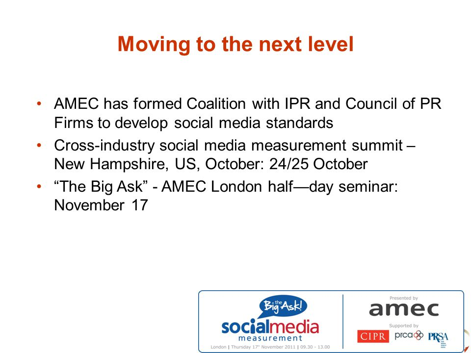 Moving to the next level AMEC has formed Coalition with IPR and Council of PR Firms to develop social media standards Cross-industry social media measurement summit – New Hampshire, US, October: 24/25 October The Big Ask - AMEC London half—day seminar: November 17