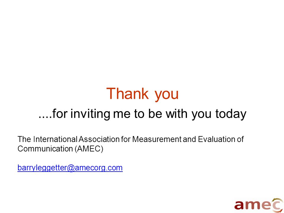 Thank you....for inviting me to be with you today The International Association for Measurement and Evaluation of Communication (AMEC) barryleggetter@amecorg.com