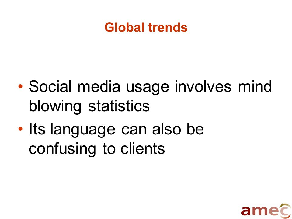 Global trends Social media usage involves mind blowing statistics Its language can also be confusing to clients
