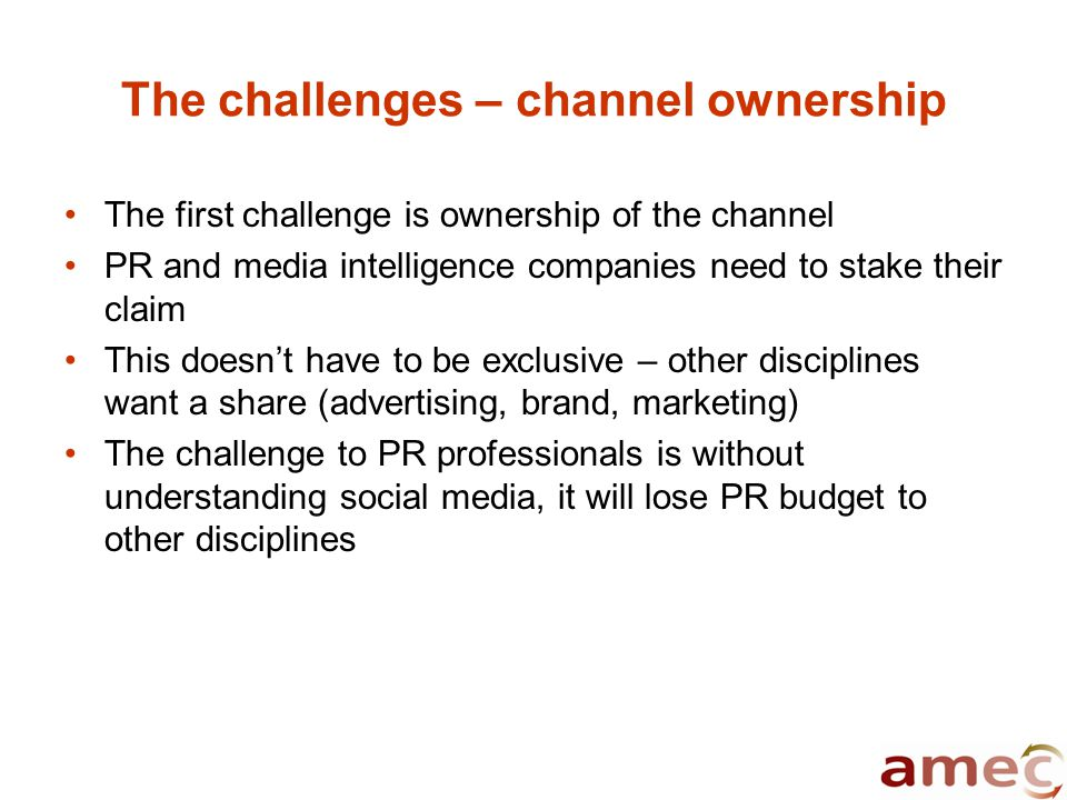 The challenges – channel ownership The first challenge is ownership of the channel PR and media intelligence companies need to stake their claim This doesn't have to be exclusive – other disciplines want a share (advertising, brand, marketing) The challenge to PR professionals is without understanding social media, it will lose PR budget to other disciplines