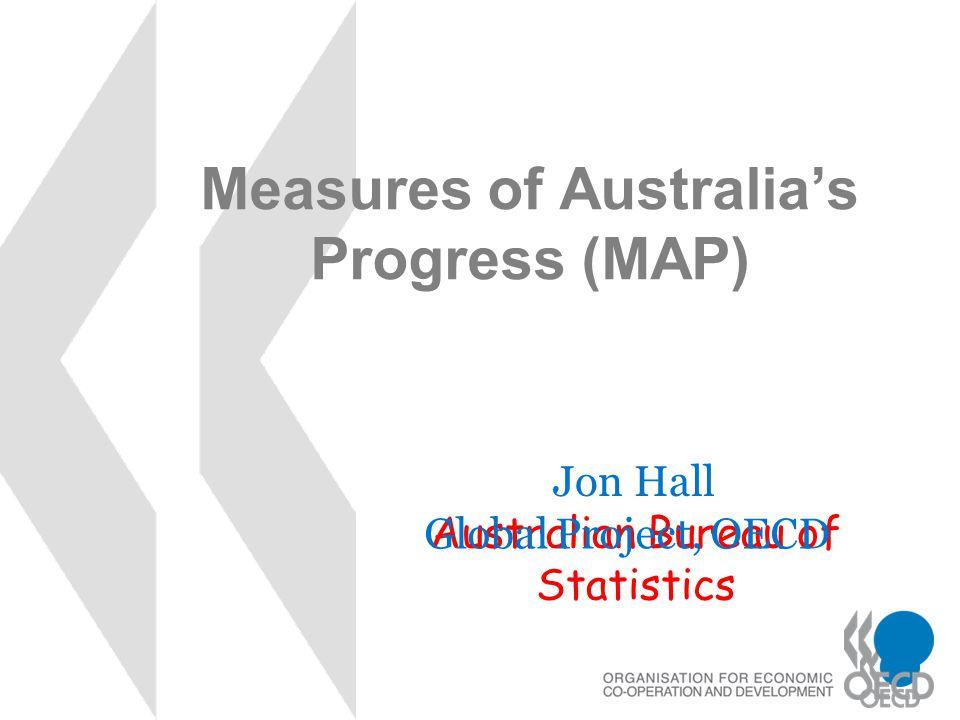 Measures of Australia's Progress (MAP) Jon Hall Australian Bureau of Statistics Global Project, OECD