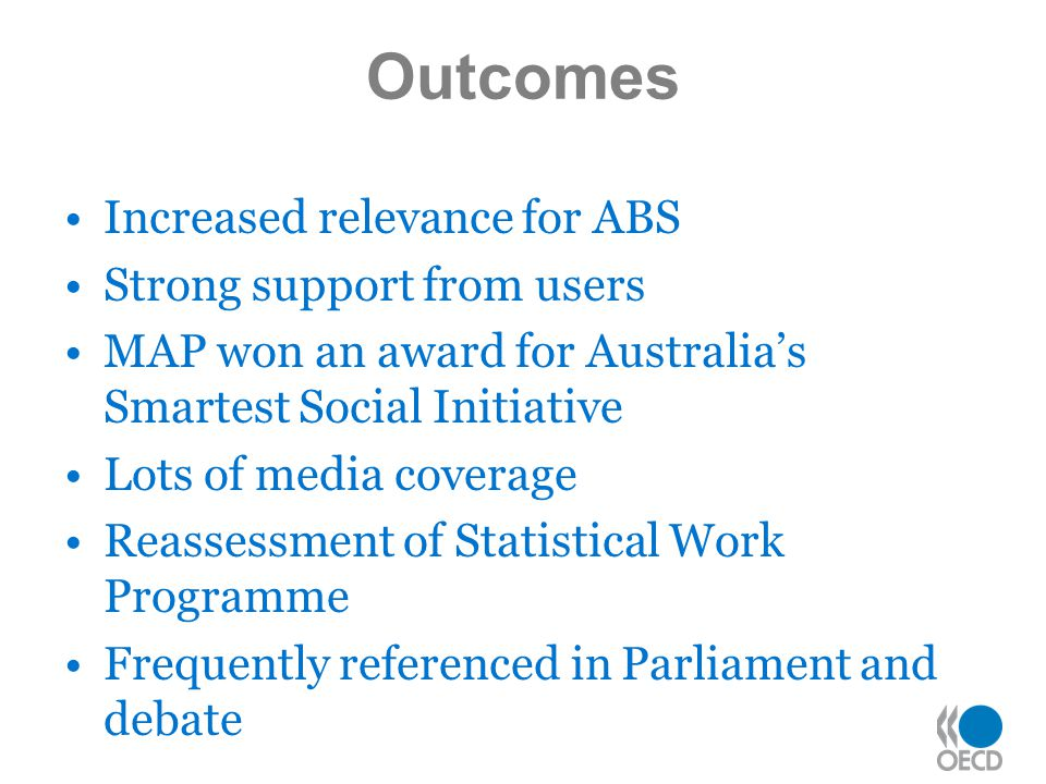Outcomes Increased relevance for ABS Strong support from users MAP won an award for Australia's Smartest Social Initiative Lots of media coverage Reassessment of Statistical Work Programme Frequently referenced in Parliament and debate
