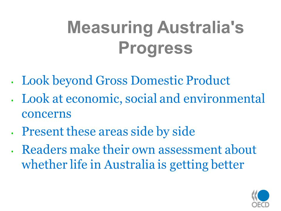 Look beyond Gross Domestic Product Look at economic, social and environmental concerns Present these areas side by side Readers make their own assessment about whether life in Australia is getting better Measuring Australia s Progress