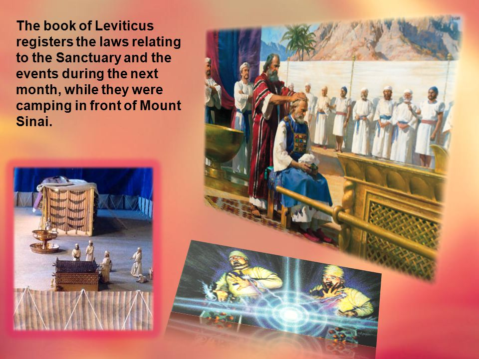 The book of Leviticus registers the laws relating to the Sanctuary and the events during the next month, while they were camping in front of Mount Sinai.