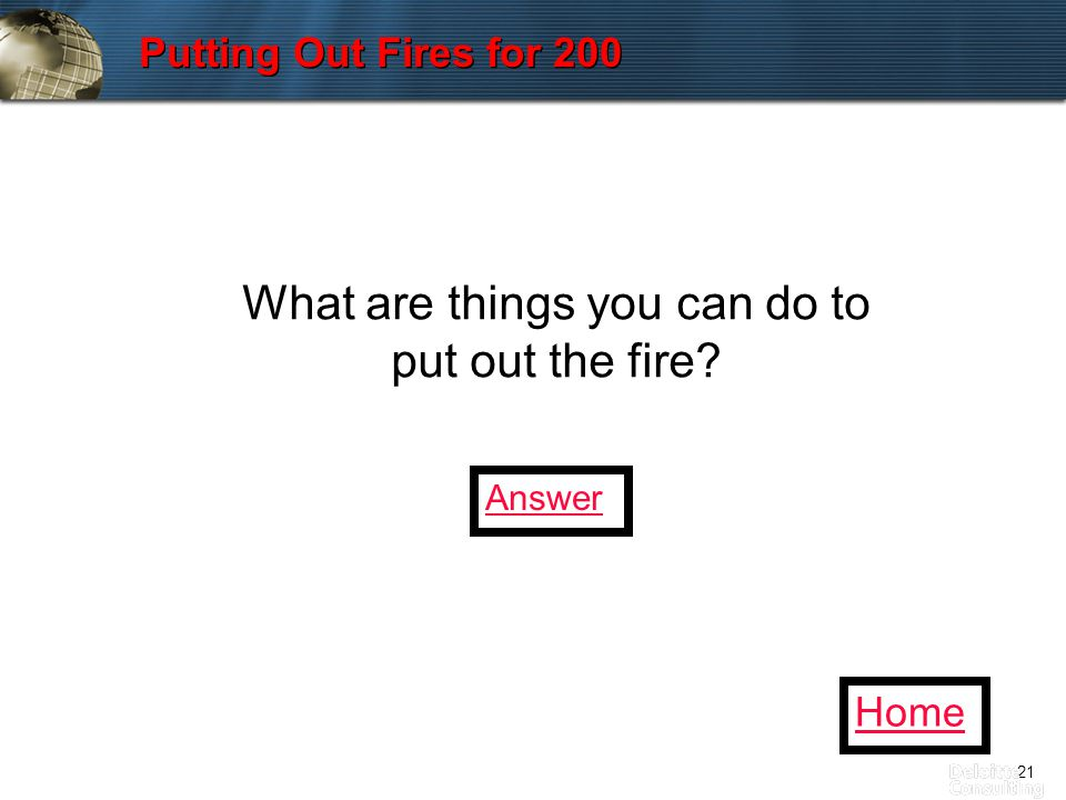 21 Putting Out Fires for 200 What are things you can do to put out the fire Home Answer
