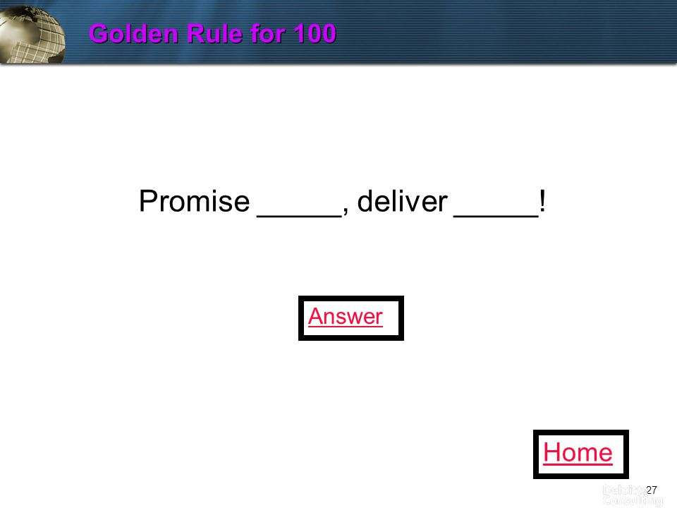 27 Golden Rule for 100 Home Promise _____, deliver _____! Answer