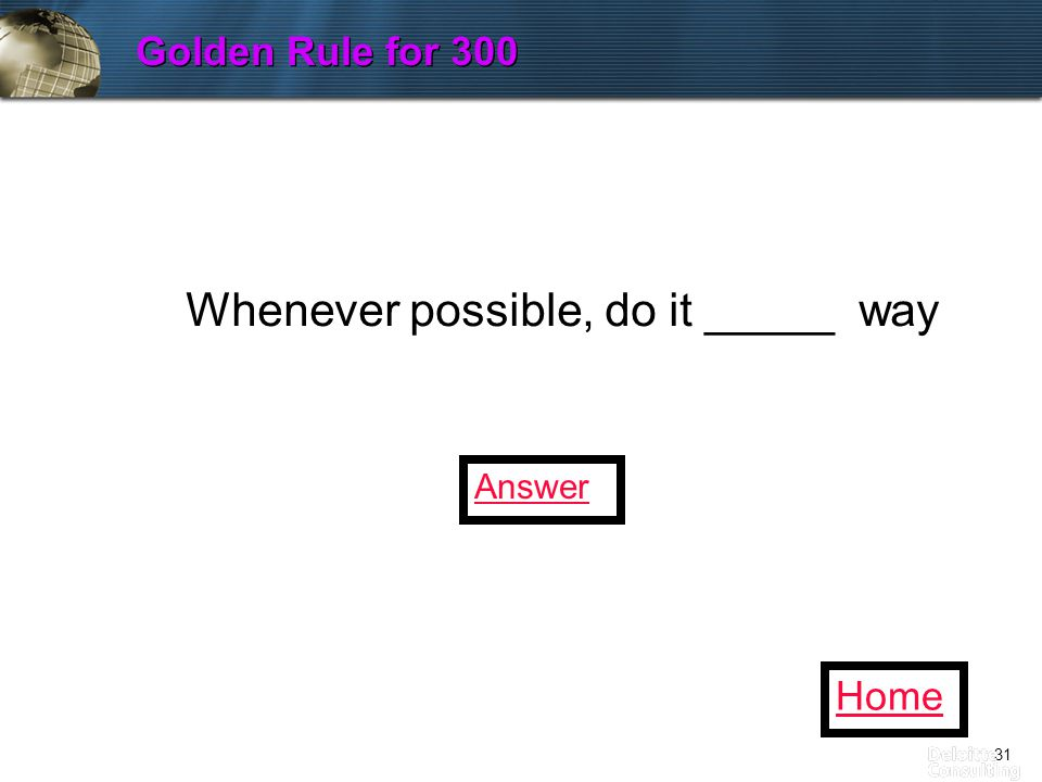 31 Golden Rule for 300 Home Whenever possible, do it _____ way Answer