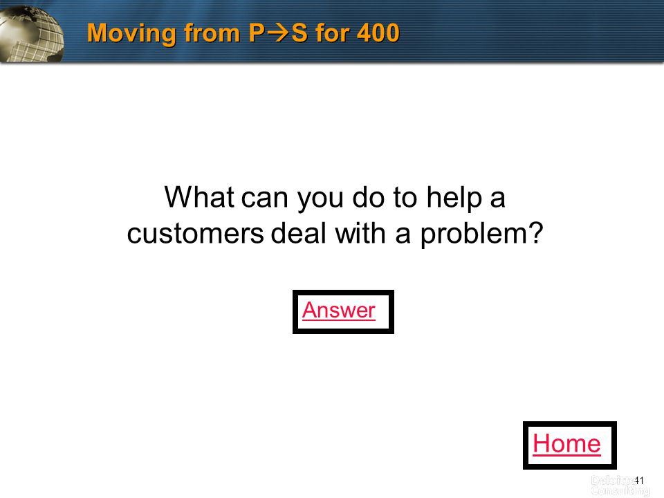 41 Moving from P  S for 400 What can you do to help a customers deal with a problem Home Answer