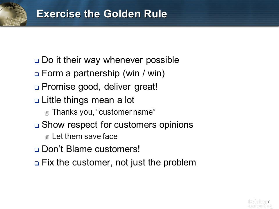7 Exercise the Golden Rule q Do it their way whenever possible q Form a partnership (win / win) q Promise good, deliver great.