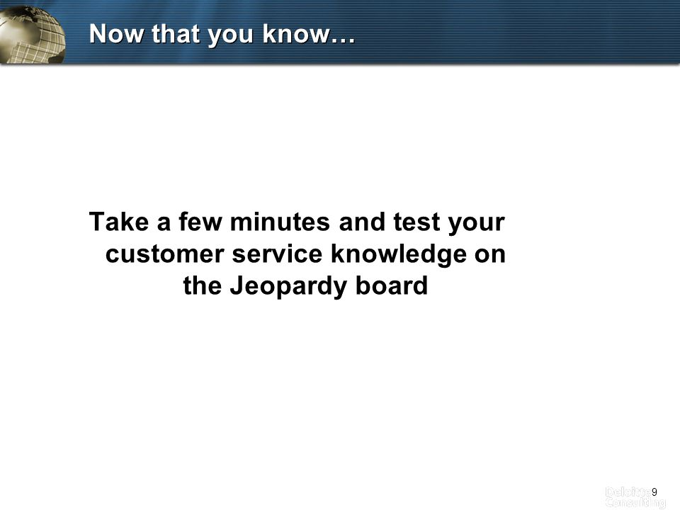 9 Now that you know… Take a few minutes and test your customer service knowledge on the Jeopardy board