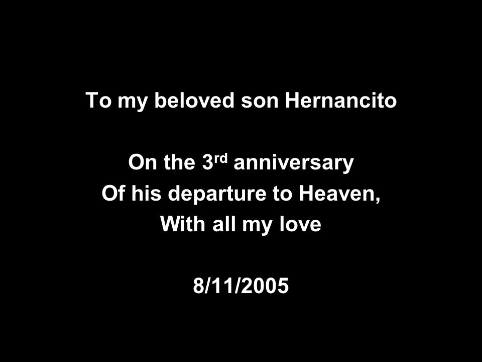 To my beloved son Hernancito On the 3 rd anniversary Of his departure to Heaven, With all my love 8/11/2005