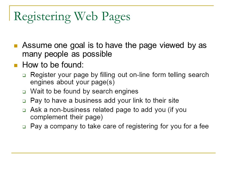 Registering Web Pages Assume one goal is to have the page viewed by as many people as possible How to be found:  Register your page by filling out on