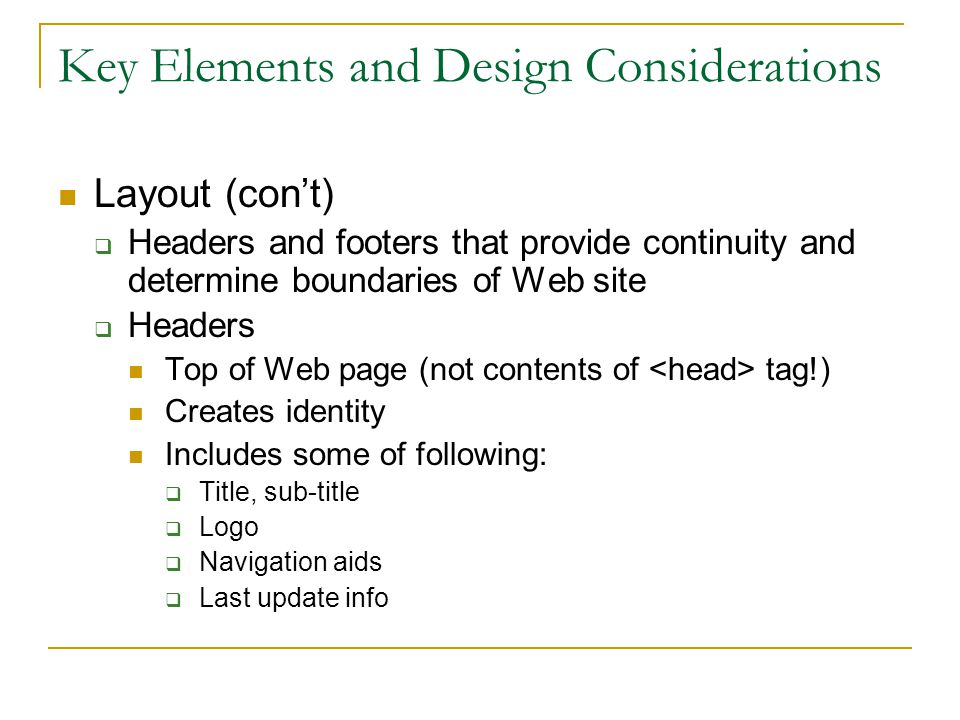 Key Elements and Design Considerations Layout (con't)  Headers and footers that provide continuity and determine boundaries of Web site  Headers Top