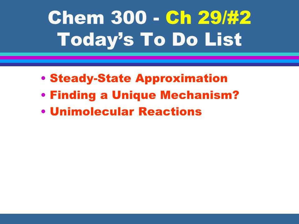 Chem 300 - Ch 29/#2 Today's To Do List Steady-State Approximation Finding a Unique Mechanism.