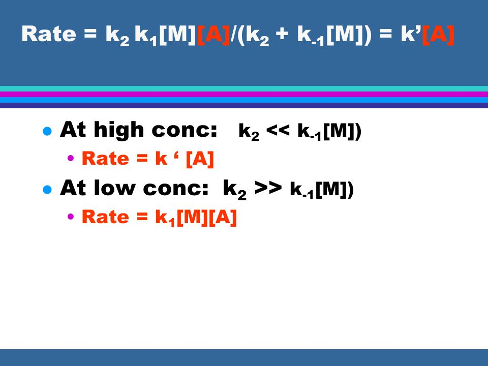 l At high conc: k 2 << k -1 [M]) Rate = k ' [A] l At low conc: k 2 >> k -1 [M]) Rate = k 1 [M][A]