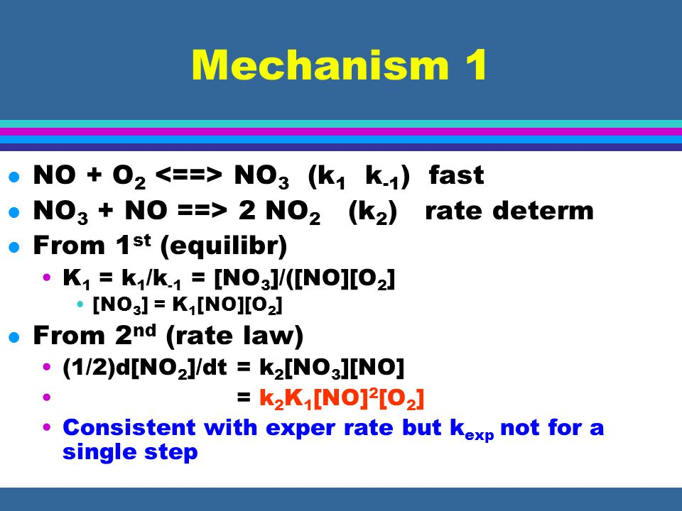 Mechanism 1 l NO + O 2 NO 3 (k 1 k -1 ) fast l NO 3 + NO ==> 2 NO 2 (k 2 ) rate determ l From 1 st (equilibr) K 1 = k 1 /k -1 = [NO 3 ]/([NO][O 2 ] [NO 3 ] = K 1 [NO][O 2 ] l From 2 nd (rate law) (1/2)d[NO 2 ]/dt = k 2 [NO 3 ][NO] = k 2 K 1 [NO] 2 [O 2 ] Consistent with exper rate but k exp not for a single step