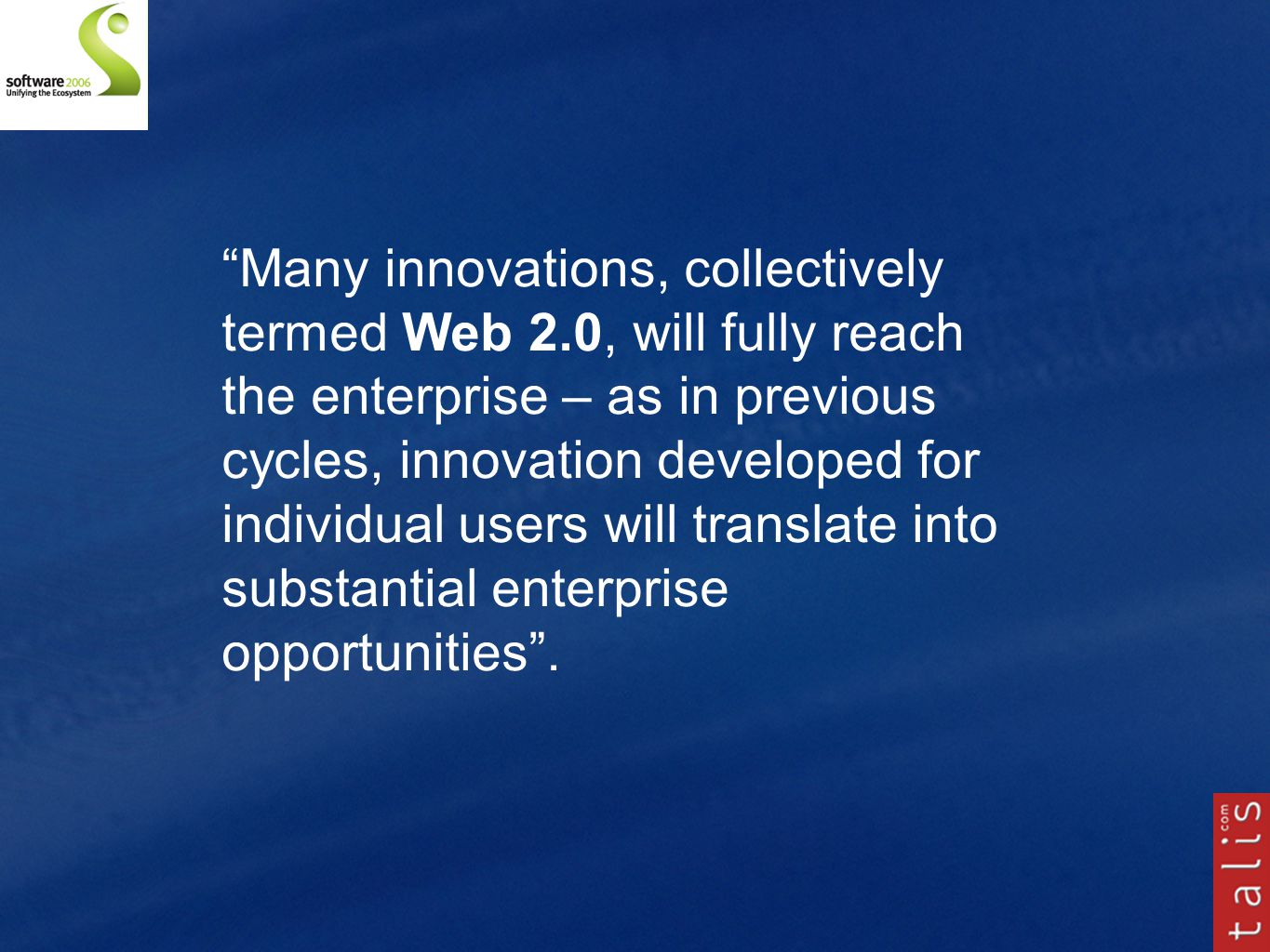 Many innovations, collectively termed Web 2.0, will fully reach the enterprise – as in previous cycles, innovation developed for individual users will translate into substantial enterprise opportunities .