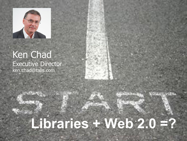 Ken Chad Executive Director ken.chad@talis.com Libraries + Web 2.0 =?