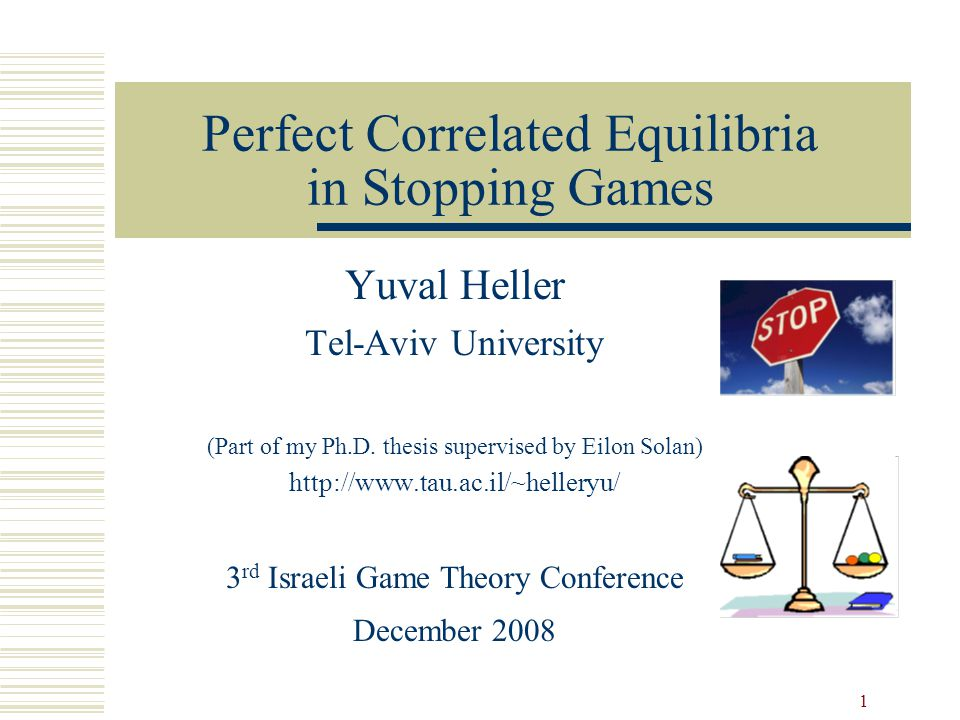 1 Perfect Correlated Equilibria in Stopping Games Yuval Heller Tel-Aviv University (Part of my Ph.D.
