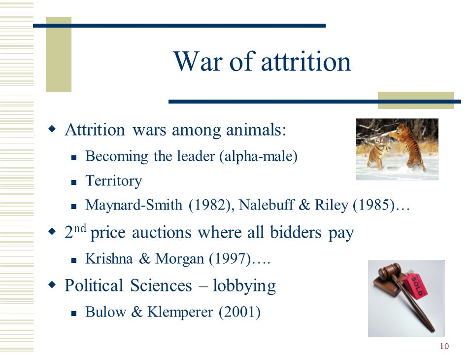 10 War of attrition  Attrition wars among animals: Becoming the leader (alpha-male) Territory Maynard-Smith (1982), Nalebuff & Riley (1985)…  2 nd price auctions where all bidders pay Krishna & Morgan (1997)….