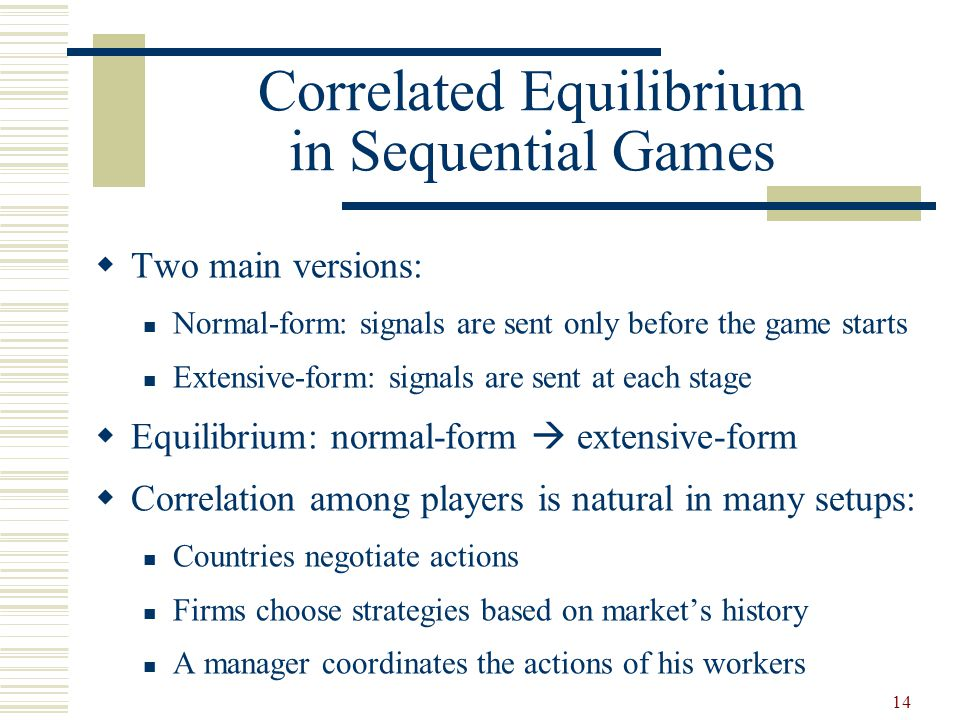 14 Correlated Equilibrium in Sequential Games  Two main versions: Normal-form: signals are sent only before the game starts Extensive-form: signals are sent at each stage  Equilibrium: normal-form  extensive-form  Correlation among players is natural in many setups: Countries negotiate actions Firms choose strategies based on market's history A manager coordinates the actions of his workers