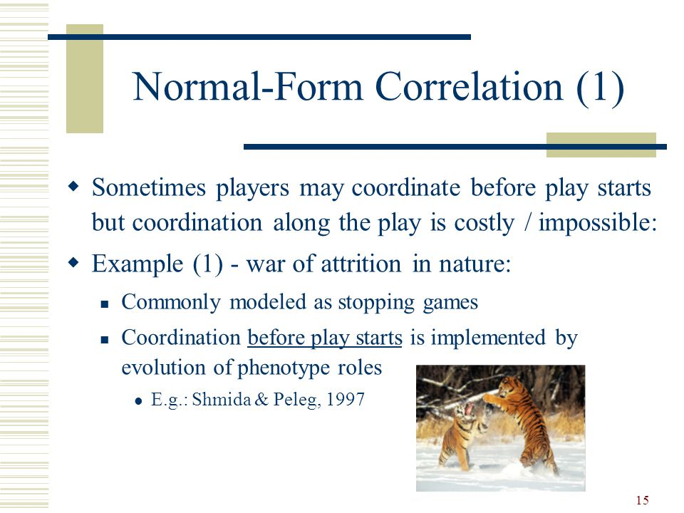 15 Normal-Form Correlation (1)  Sometimes players may coordinate before play starts but coordination along the play is costly / impossible:  Example (1) - war of attrition in nature: Commonly modeled as stopping games Coordination before play starts is implemented by evolution of phenotype roles E.g.: Shmida & Peleg, 1997