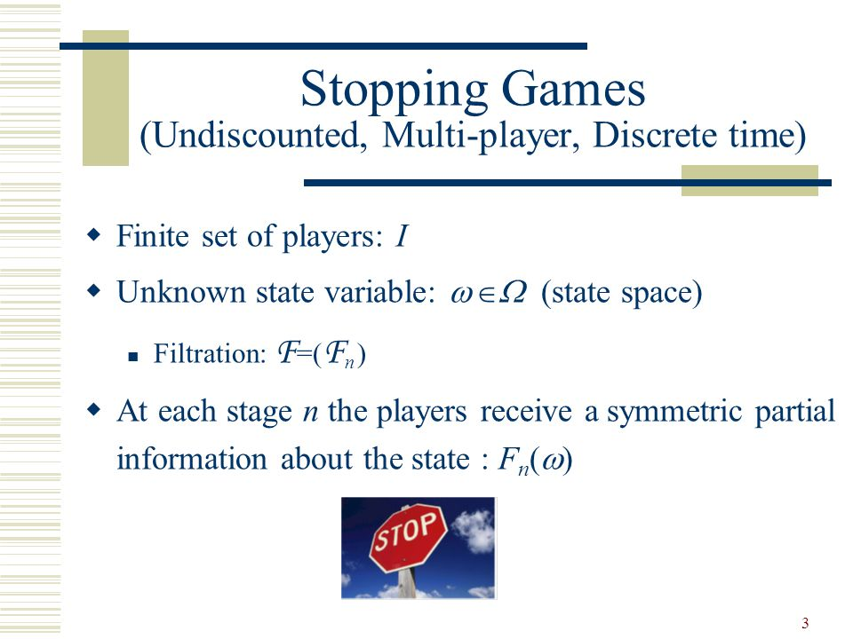 3 Stopping Games (Undiscounted, Multi-player, Discrete time)  Finite set of players: I  Unknown state variable:     (state space) Filtration: F =( F n  )  At each stage n the players receive a symmetric partial information about the state : F n (  )
