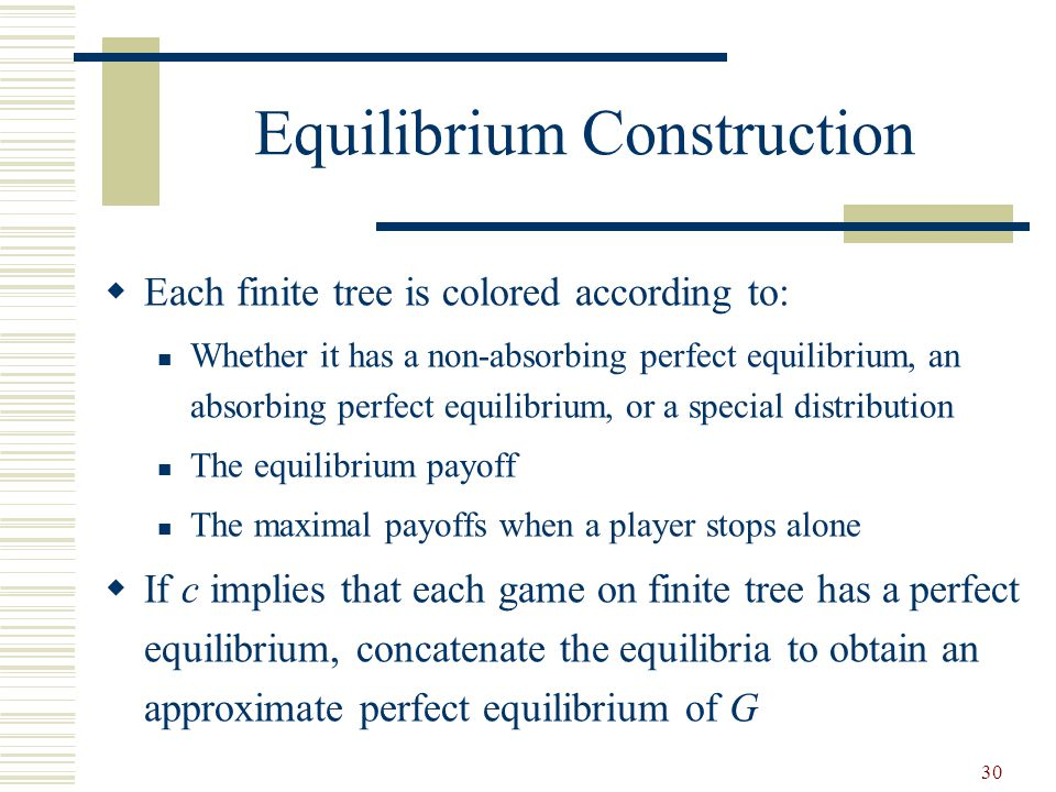 30 Equilibrium Construction  Each finite tree is colored according to: Whether it has a non-absorbing perfect equilibrium, an absorbing perfect equilibrium, or a special distribution The equilibrium payoff The maximal payoffs when a player stops alone  If c implies that each game on finite tree has a perfect equilibrium, concatenate the equilibria to obtain an approximate perfect equilibrium of G