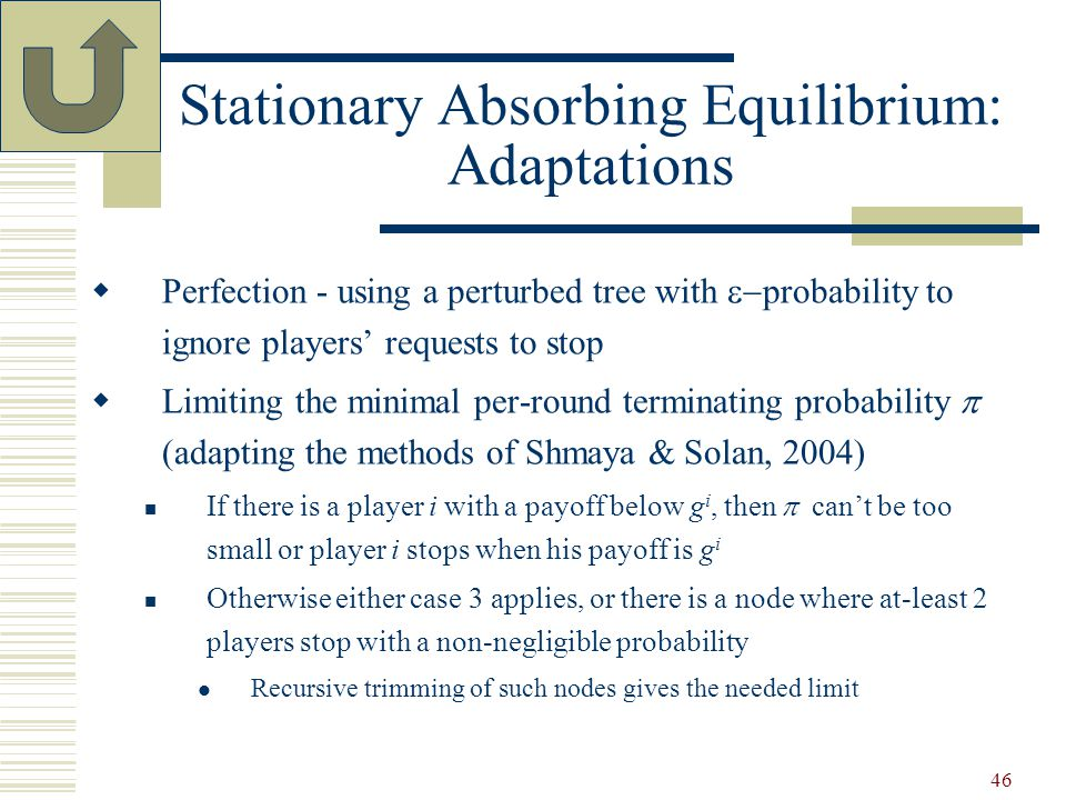 46 Stationary Absorbing Equilibrium: Adaptations  Perfection - using a perturbed tree with  probability to ignore players' requests to stop  Limiting the minimal per-round terminating probability  (adapting the methods of Shmaya & Solan, 2004) If there is a player i with a payoff below g i, then  can't be too small or player i stops when his payoff is g i Otherwise either case 3 applies, or there is a node where at-least 2 players stop with a non-negligible probability Recursive trimming of such nodes gives the needed limit