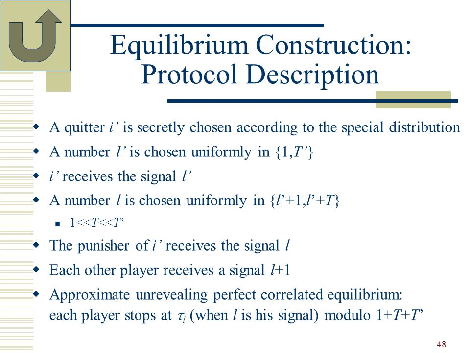48 Equilibrium Construction: Protocol Description  A quitter i' is secretly chosen according to the special distribution  A number l' is chosen uniformly in {1,T'}  i' receives the signal l'  A number l is chosen uniformly in {l'+1,l'+T} 1<<T<<T'  The punisher of i' receives the signal l  Each other player receives a signal l+1  Approximate unrevealing perfect correlated equilibrium: each player stops at  l (when l is his signal) modulo 1+T+T'