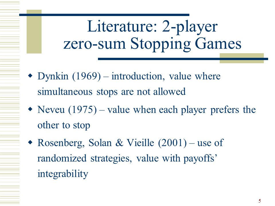 5 Literature: 2-player zero-sum Stopping Games  Dynkin (1969) – introduction, value where simultaneous stops are not allowed  Neveu (1975) – value when each player prefers the other to stop  Rosenberg, Solan & Vieille (2001) – use of randomized strategies, value with payoffs' integrability