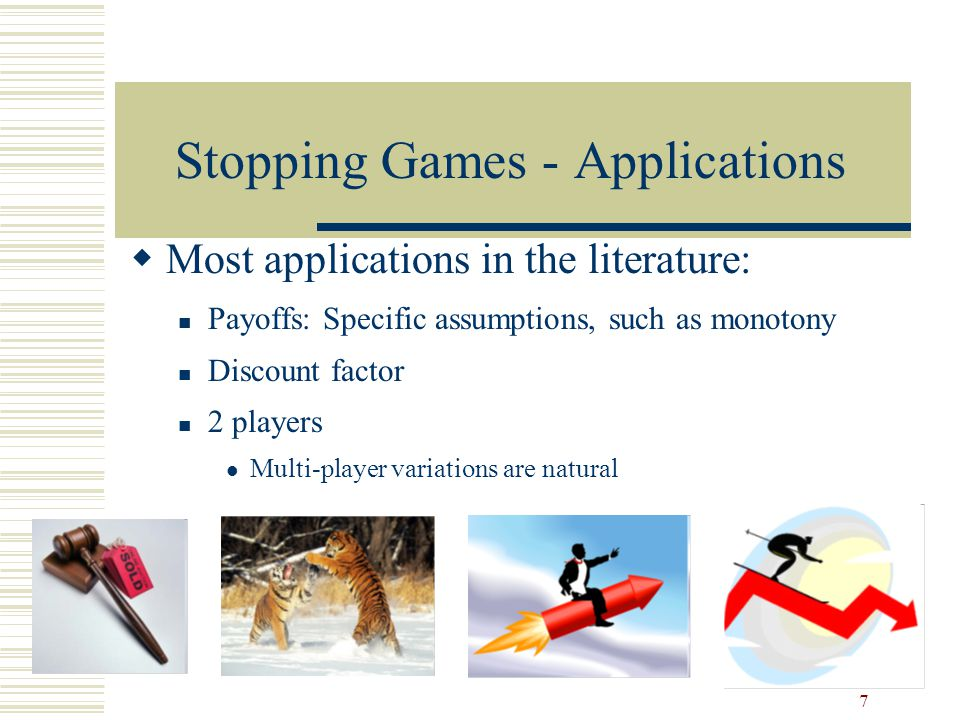 7 Stopping Games - Applications  Most applications in the literature: Payoffs: Specific assumptions, such as monotony Discount factor 2 players Multi-player variations are natural