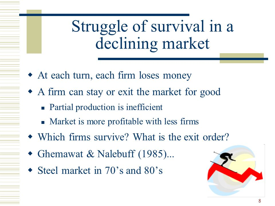 8 Struggle of survival in a declining market  At each turn, each firm loses money  A firm can stay or exit the market for good Partial production is inefficient Market is more profitable with less firms  Which firms survive.