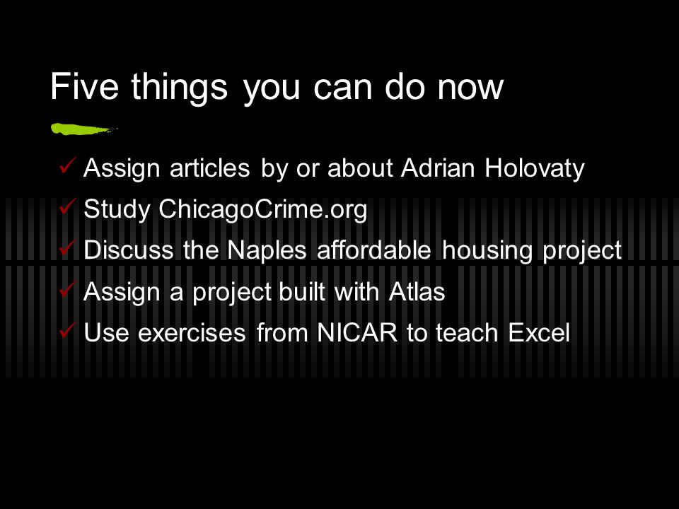 Five things you can do now Assign articles by or about Adrian Holovaty Study ChicagoCrime.org Discuss the Naples affordable housing project Assign a project built with Atlas Use exercises from NICAR to teach Excel