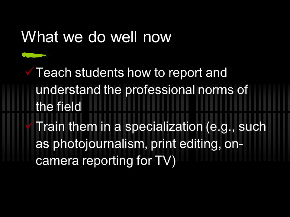 What we do well now Teach students how to report and understand the professional norms of the field Train them in a specialization (e.g., such as photojournalism, print editing, on- camera reporting for TV)