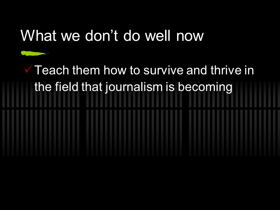What we don't do well now Teach them how to survive and thrive in the field that journalism is becoming