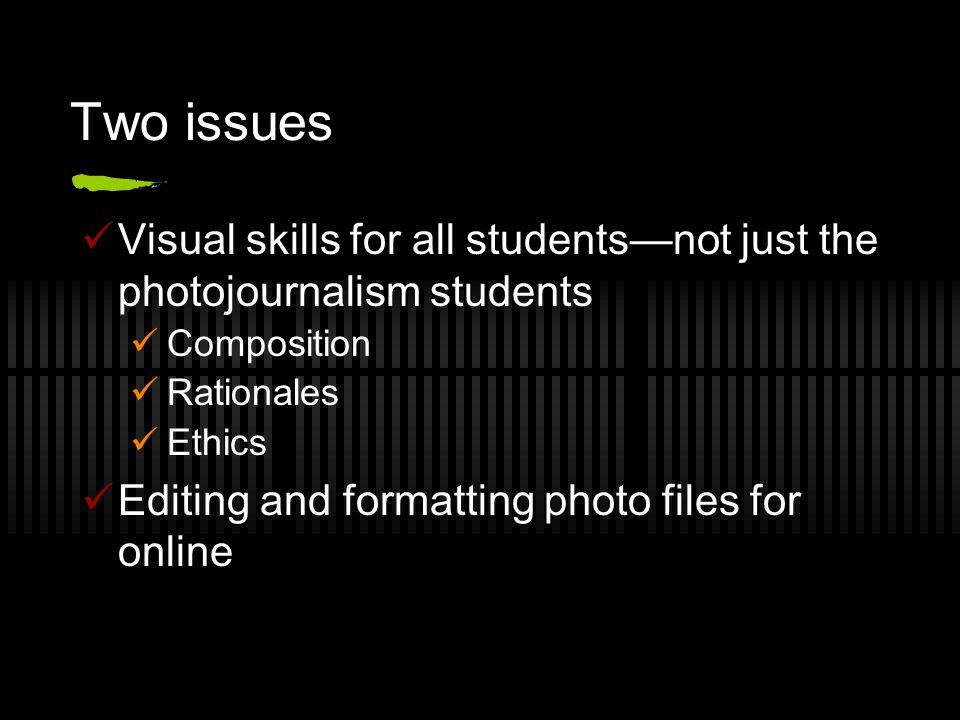 Two issues Visual skills for all students—not just the photojournalism students Composition Rationales Ethics Editing and formatting photo files for online