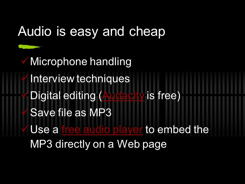 Audio is easy and cheap Microphone handling Interview techniques Digital editing (Audacity is free)Audacity Save file as MP3 Use a free audio player to embed the MP3 directly on a Web pagefree audio player