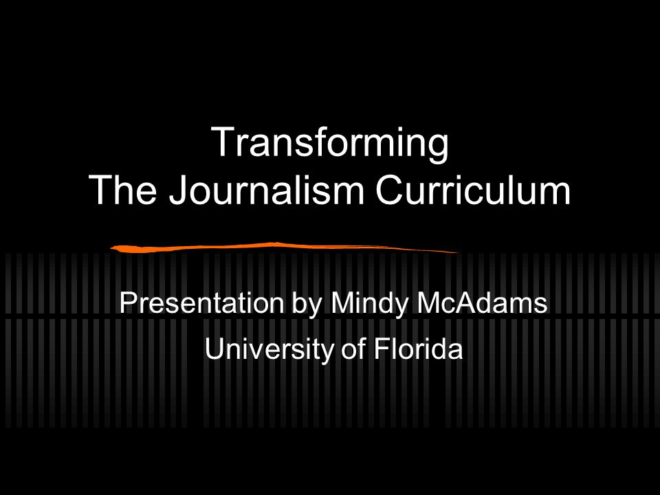 Transforming The Journalism Curriculum Presentation by Mindy McAdams University of Florida