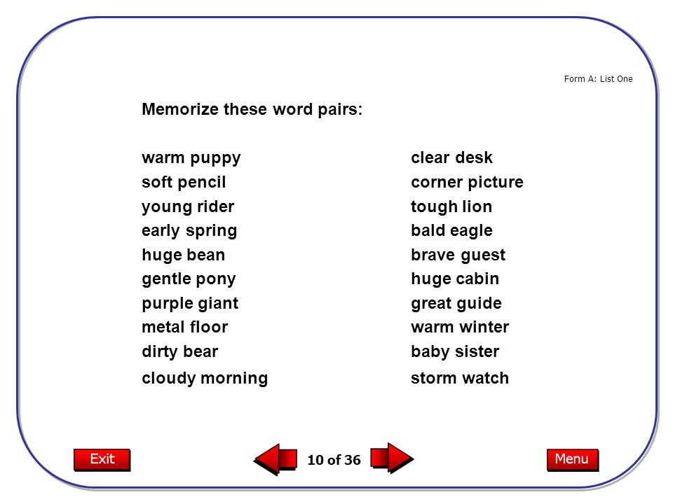 10 of 36 Memorize these word pairs: warm puppyclear desk soft pencilcorner picture young ridertough lion early springbald eagle huge beanbrave guest gentle ponyhuge cabin purple giantgreat guide metal floorwarm winter dirty bearbaby sister cloudy morningstorm watch Form A: List One